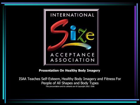Presentation On Healthy Body Imagery ISAA Teaches Self-Esteem, Healthy Body Imagery and Fitness For People of All Shapes and Body Types This presentation.