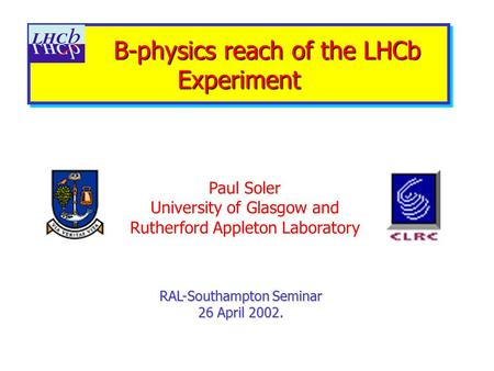 B-physics reach of the LHCb Experiment B-physics reach of the LHCb Experiment RAL-Southampton Seminar 26 April 2002. Paul Soler University of Glasgow and.
