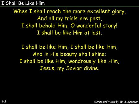 I Shall Be Like Him 1-3 When I shall reach the more excellent glory, And all my trials are past, I shall behold Him, O wonderful story! I shall be like.