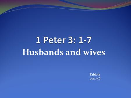 1 Peter 3: 1-7 Husbands and wives Fabiola 2011.7.6.