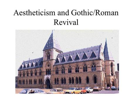 Aestheticism and Gothic/Roman Revival. Aestheticism Stress on beauty for beautys sake Philosophical discourse on the importanc of the classical perception.