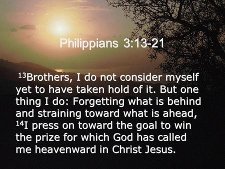 Philippians 3:13-21 13 Brothers, I do not consider myself yet to have taken hold of it. But one thing I do: Forgetting what is behind and straining toward.