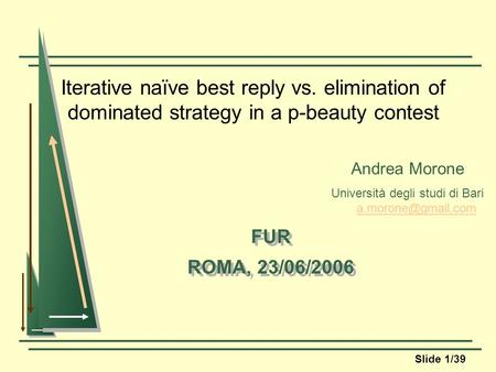 Slide 1/39 Iterative naïve best reply vs. elimination of dominated strategy in a p-beauty contest FUR ROMA, 23/06/2006 FUR ROMA, 23/06/2006 Andrea Morone.