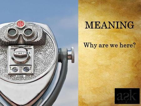 MEANING Why are we here?.