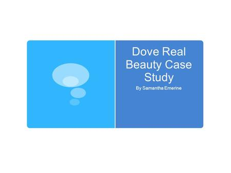 Dove Real Beauty Case Study By Samantha Emerine. Facts Was called the campaign for real beauty Features real women with real beauty Questioned what real.