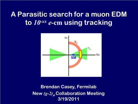 A Parasitic search for a muon EDM to 10 -xx e-cm using tracking Brendan Casey, Fermilab New (g-2) Collaboration Meeting 3/19/2011.