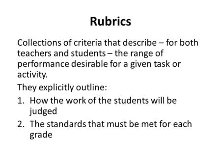 Collections of criteria that describe – for both teachers and students – the range of performance desirable for a given task or activity. They explicitly.