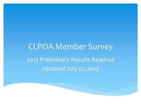CLPOA Member Survey 2013 Preliminary Results Readout Updated July 22, 2013.