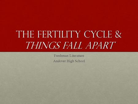 The Fertility Cycle & Things fall apart Freshman Literature Andover High School.