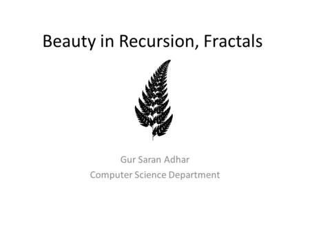 Beauty in Recursion, Fractals Gur Saran Adhar Computer Science Department.