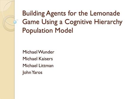Building Agents for the Lemonade Game Using a Cognitive Hierarchy Population Model Michael Wunder Michael Kaisers Michael Littman John Yaros.
