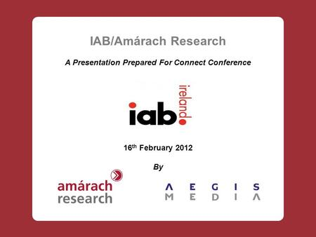 IAB/Amárach Research A Presentation Prepared For Connect Conference 16 th February 2012 By.