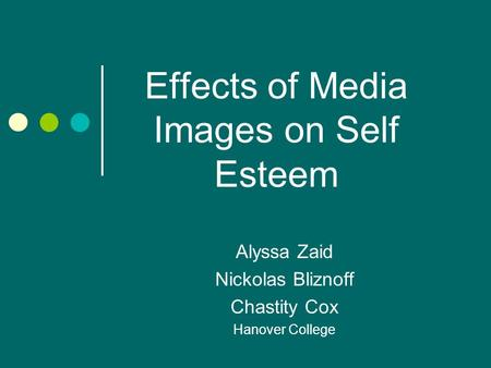 Effects of Media Images on Self Esteem Alyssa Zaid Nickolas Bliznoff Chastity Cox Hanover College.