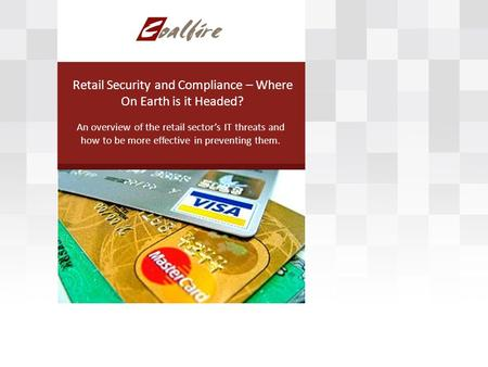 Retail Security and Compliance – Where On Earth is it Headed? An overview of the retail sectors IT threats and how to be more effective in preventing them.
