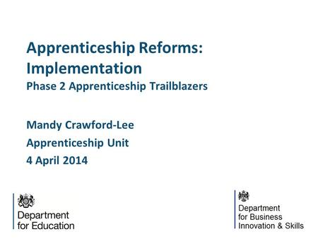 Apprenticeship Reforms: Implementation Phase 2 Apprenticeship Trailblazers Mandy Crawford-Lee Apprenticeship Unit 4 April 2014.