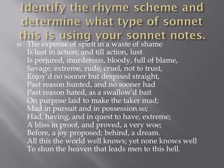 Identify the rhyme scheme and determine what type of sonnet this is using your sonnet notes. The expense of spirit in a waste of shame Is lust in action;