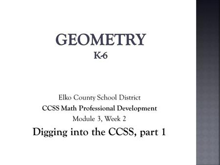 Elko County School District CCSS Math Professional Development Module 3, Week 2 Digging into the CCSS, part 1.