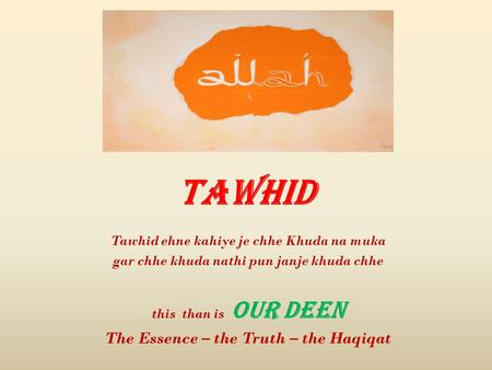Tawhid Tawhid ehne kahiye je chhe Khuda na muka gar chhe khuda nathi pun janje khuda chhe this than is OUR DEEN The Essence – the Truth – the Haqiqat.