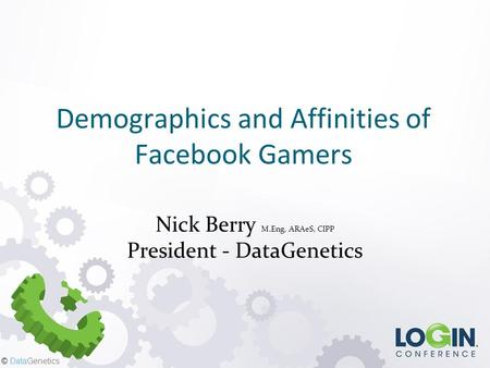 © DataGenetics Demographics and Affinities of Facebook Gamers Nick Berry M.Eng, ARAeS, CIPP President - DataGenetics.