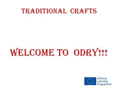 TRADITIONAL CRAFTS WELCOME TO ODRY!!!. TRADITIONAL CRAFTS ( september 2012 – june 2014 )