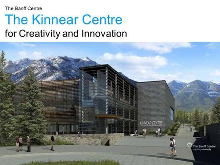 The Kinnear Centre for Creativity and Innovation The Banff Centre.