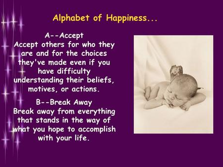 Alphabet of Happiness... A--Accept Accept others for who they are and for the choices they've made even if you have difficulty understanding their beliefs,