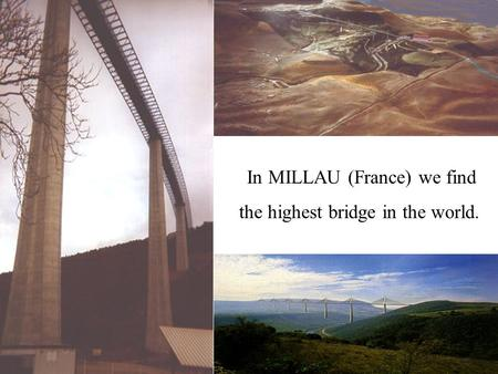 In MILLAU (France) we find the highest bridge in the world.