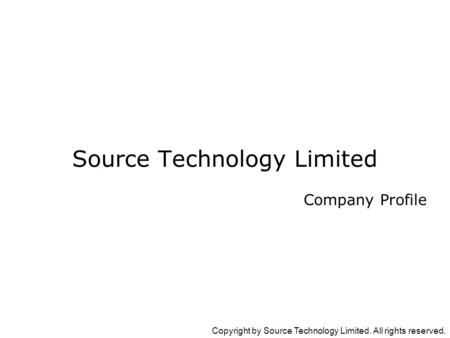 Copyright by Source Technology Limited. All rights reserved. Company Profile Source Technology Limited.