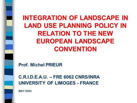INTEGRATION OF LANDSCAPE IN LAND USE PLANNING POLICY IN RELATION TO THE NEW EUROPEAN LANDSCAPE CONVENTION Prof. Michel PRIEUR C.R.I.D.E.A.U. – FRE 6062.