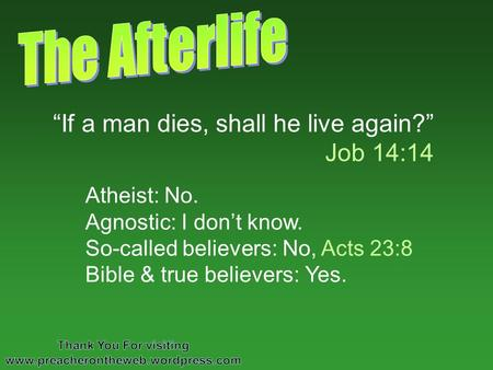 If a man dies, shall he live again? Job 14:14 Atheist: No. Agnostic: I dont know. So-called believers: No, Acts 23:8 Bible & true believers: Yes.