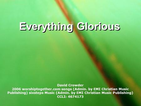 Everything Glorious David Crowder 2006 worshiptogether.com songs (Admin. by EMI Christian Music Publishing) sixsteps Music (Admin. by EMI Christian Music.