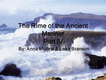 The Rime of the Ancient Mariner Part IV By: Anna Mullins & Leah Branson.