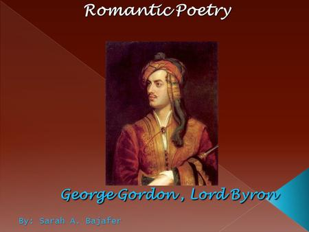 Romantic Poetry George Gordon , Lord Byron By: Sarah A. Bajafer.