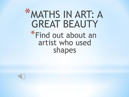 * MATHS IN ART: A GREAT BEAUTY * Find out about an artist who used shapes.