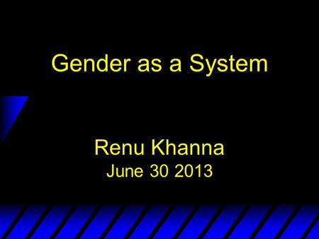 Gender as a System Renu Khanna June 30 2013. What is Gender? u Gender refers to how society ascribes meaning to what it means to be a man or a woman in.
