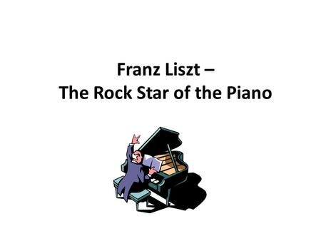 Franz Liszt – The Rock Star of the Piano. His Life (1811 – 1886) Born in Hungary, Liszt was the son of wealthy parents whose connections helped him.
