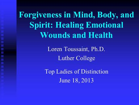 Forgiveness in Mind, Body, and Spirit: Healing Emotional Wounds and Health Loren Toussaint, Ph.D. Luther College Top Ladies of Distinction June 18, 2013.