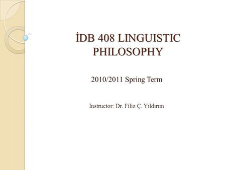 İDB 408 LINGUISTIC PHILOSOPHY 2010/2011 Spring Term Instructor: Dr. Filiz Ç. Yıldırım.