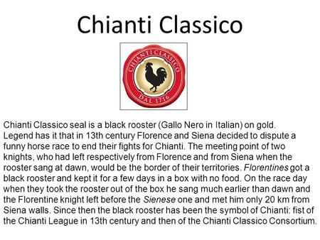 Chianti Classico Chianti Classico seal is a black rooster (Gallo Nero in Italian) on gold. Legend has it that in 13th century Florence and Siena decided.