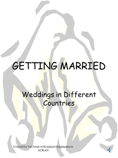 Created by Val Jones with acknowledgements to SCRAN GETTING MARRIED Weddings in Different Countries.