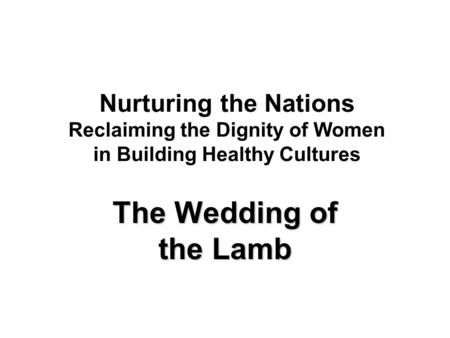 Nurturing the Nations Reclaiming the Dignity of Women in Building Healthy Cultures The Wedding of the Lamb.
