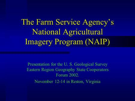 The Farm Service Agencys National Agricultural Imagery Program (NAIP) Presentation for the U. S. Geological Survey Eastern Region Geography State Cooperators.
