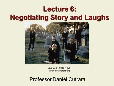 Lecture 6: Negotiating Story and Laughs Professor Daniel Cutrara Very Bad Things (1998) Written by Peter Berg.