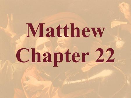 Matthew Chapter 22. Matthew 22:1-2 1 And Jesus answered and spake unto them again by parables, and said, 2 The kingdom of heaven is like unto a certain.