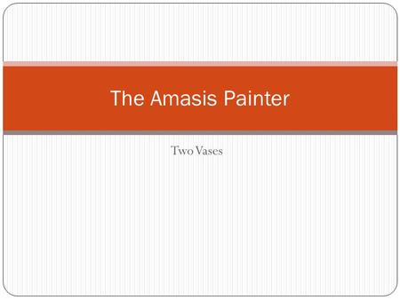 Two Vases The Amasis Painter. Amasis the Painter had a unique style probably Egyptian because Amasis is a Hellenised version of Ahmosis named after the.