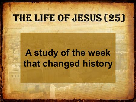 A study of the week that changed history The Life of Jesus (25)