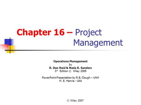 © Wiley 2007 Chapter 16 – Project Management Operations Management by R. Dan Reid & Nada R. Sanders 3 rd Edition © Wiley 2005 PowerPoint Presentation by.
