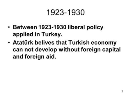 1 1923-1930 Between 1923-1930 liberal policy applied in Turkey. Atatürk belives that Turkish economy can not develop without foreign capital and foreign.