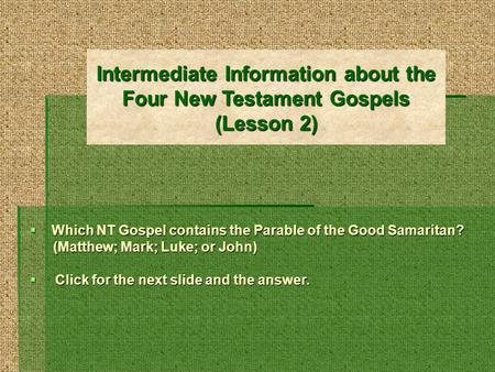 Intermediate Information about the Four New Testament Gospels (Lesson 2) Which NT Gospel contains the Parable of the Good Samaritan? (Matthew; Mark; Luke;