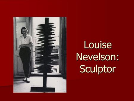Louise Nevelson: Sculptor. Louise Nevelson was born Louise Berliawsky in 1899 in Kiev, Russia. Her family immigrated to the U.S. in 1904 to Rockland,